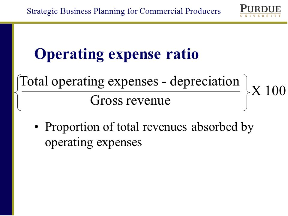 Strategic Business Planning for Commercial Producers Operating expense ratio Proportion of total revenues absorbed by operating expenses Gross revenue Total operating expenses - depreciation X 100