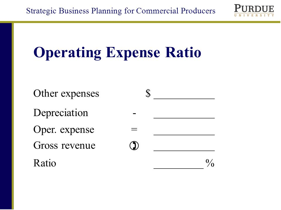 Strategic Business Planning for Commercial Producers Operating Expense Ratio Other expenses$ ___________ Depreciation- ___________ Oper.
