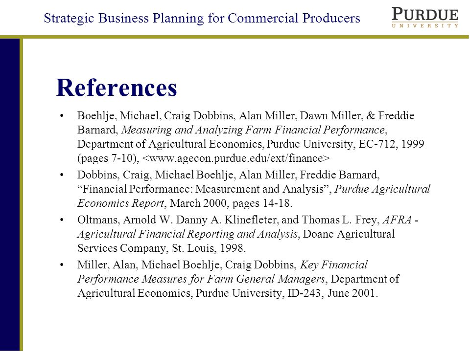 Strategic Business Planning for Commercial Producers References Boehlje, Michael, Craig Dobbins, Alan Miller, Dawn Miller, & Freddie Barnard, Measuring and Analyzing Farm Financial Performance, Department of Agricultural Economics, Purdue University, EC-712, 1999 (pages 7-10), Dobbins, Craig, Michael Boehlje, Alan Miller, Freddie Barnard, Financial Performance: Measurement and Analysis , Purdue Agricultural Economics Report, March 2000, pages 14-18.