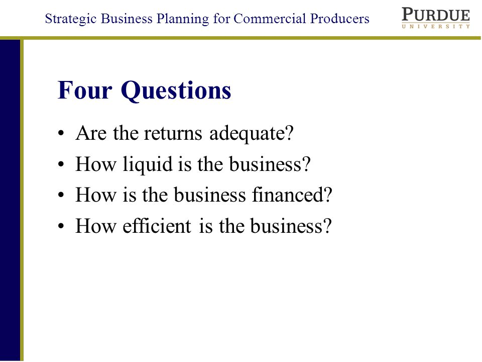 Strategic Business Planning for Commercial Producers Four Questions Are the returns adequate.