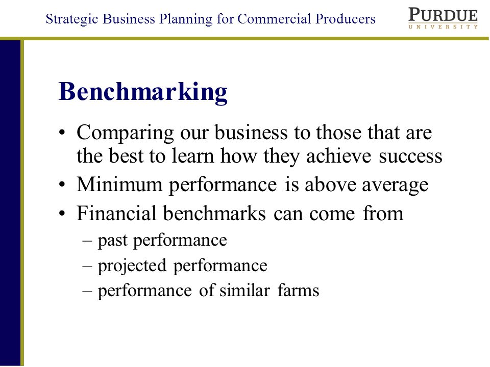 Strategic Business Planning for Commercial Producers Benchmarking Comparing our business to those that are the best to learn how they achieve success Minimum performance is above average Financial benchmarks can come from –past performance –projected performance –performance of similar farms