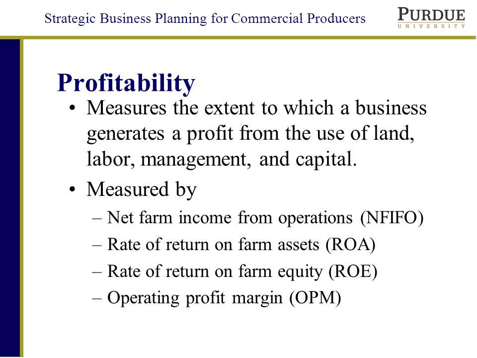 Strategic Business Planning for Commercial Producers Profitability Measures the extent to which a business generates a profit from the use of land, labor, management, and capital.