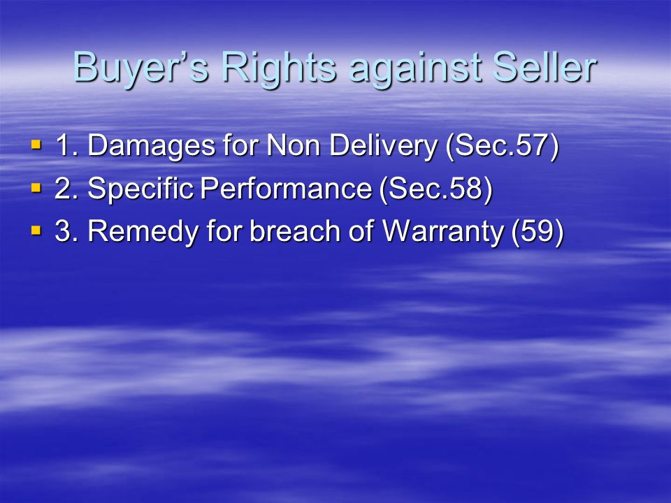 Buyer's Rights against Seller  1. Damages for Non Delivery (Sec.57)  2. Specific Performance (Sec.58)  3. Remedy for breach of Warranty (59)