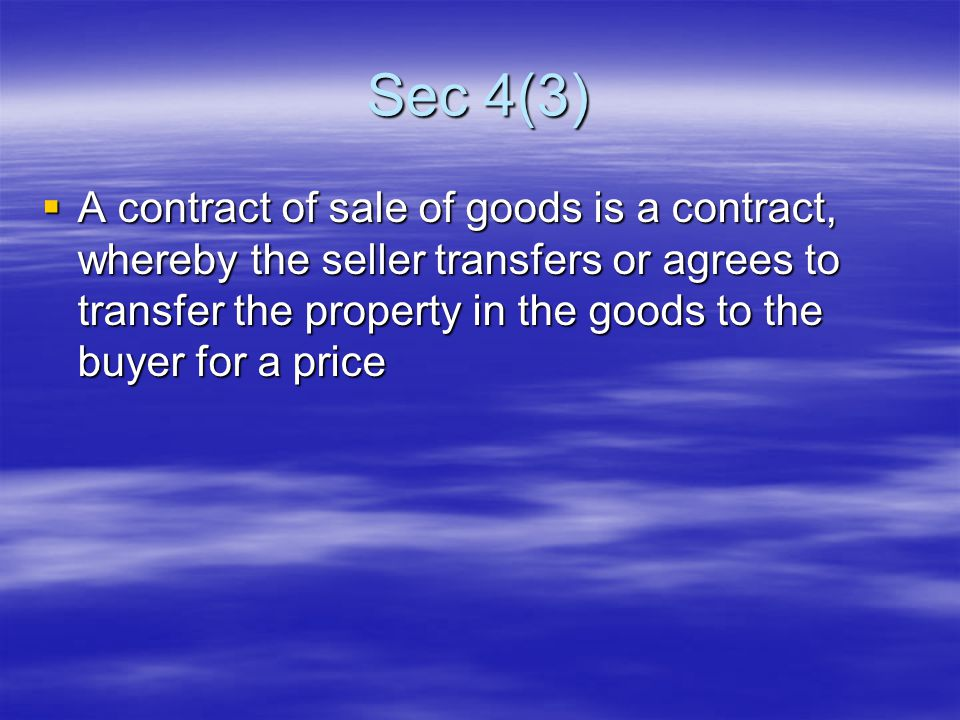 Sec 4(3)  A contract of sale of goods is a contract, whereby the seller transfers or agrees to transfer the property in the goods to the buyer for a