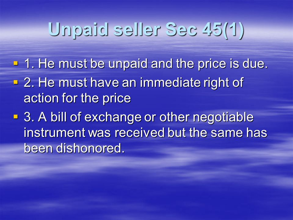 Unpaid seller Sec 45(1)  1. He must be unpaid and the price is due.  2. He must have an immediate right of action for the price  3. A bill of excha