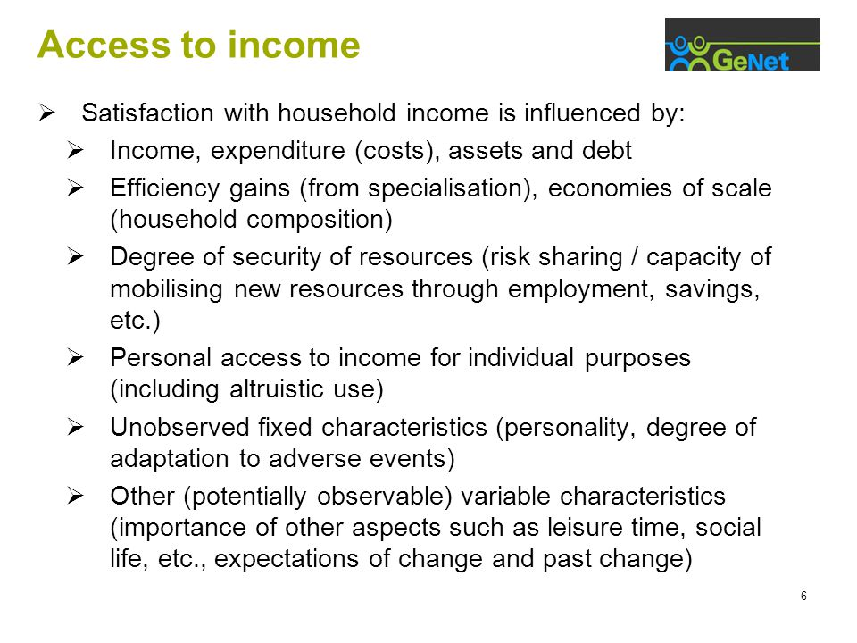 6 Access to income  Satisfaction with household income is influenced by:  Income, expenditure (costs), assets and debt  Efficiency gains (from specialisation), economies of scale (household composition)  Degree of security of resources (risk sharing / capacity of mobilising new resources through employment, savings, etc.)  Personal access to income for individual purposes (including altruistic use)  Unobserved fixed characteristics (personality, degree of adaptation to adverse events)  Other (potentially observable) variable characteristics (importance of other aspects such as leisure time, social life, etc., expectations of change and past change)