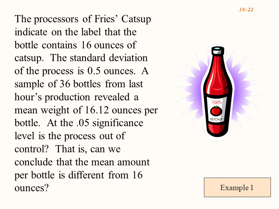 10- 22 Example 1 The processors of Fries' Catsup indicate on the label that the bottle contains 16 ounces of catsup.