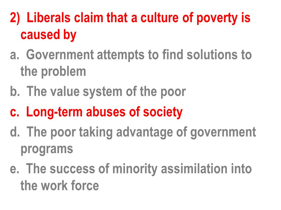 2) Liberals claim that a culture of poverty is caused by a.