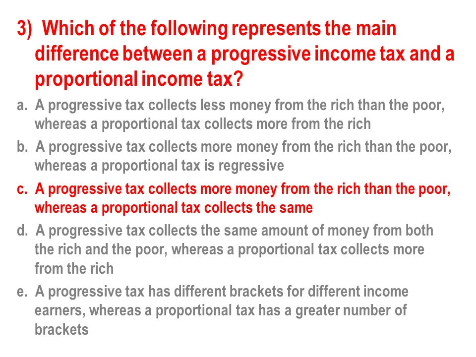 Explanation A Progressive tax is based on the premise that the more you earn the more you pay in taxes.