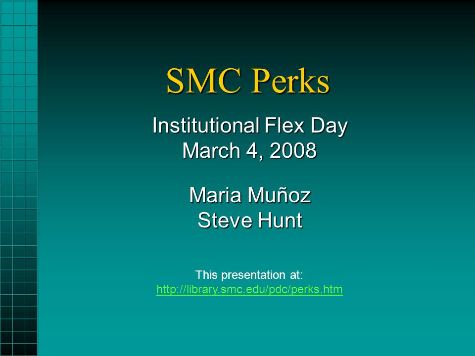 SMC Perks Institutional Flex Day March 4, 2008 Maria Muñoz Steve Hunt This presentation at: http://library.smc.edu/pdc/perks.htm http://library.smc.ed