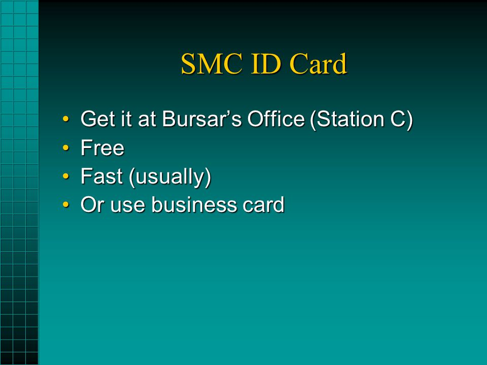 SMC ID Card Get it at Bursar's Office (Station C)Get it at Bursar's Office (Station C) FreeFree Fast (usually)Fast (usually) Or use business cardOr us
