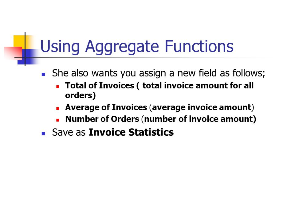 Using Aggregate Functions She also wants you assign a new field as follows; Total of Invoices ( total invoice amount for all orders) Average of Invoices (average invoice amount) Number of Orders (number of invoice amount) Save as Invoice Statistics
