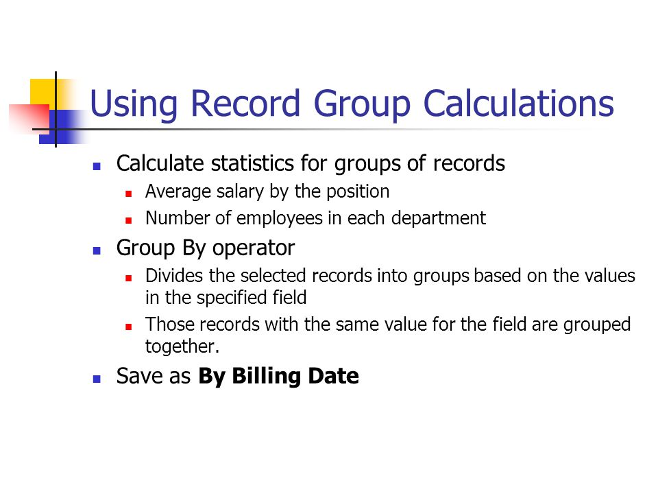 Using Record Group Calculations Calculate statistics for groups of records Average salary by the position Number of employees in each department Group By operator Divides the selected records into groups based on the values in the specified field Those records with the same value for the field are grouped together.