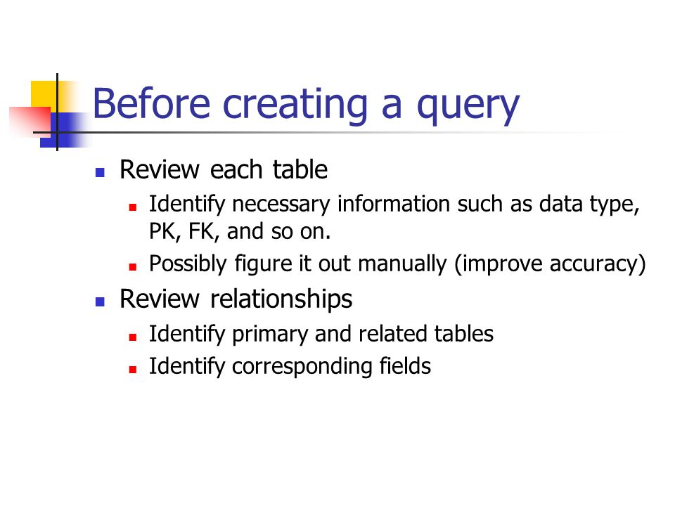 Before creating a query Review each table Identify necessary information such as data type, PK, FK, and so on.
