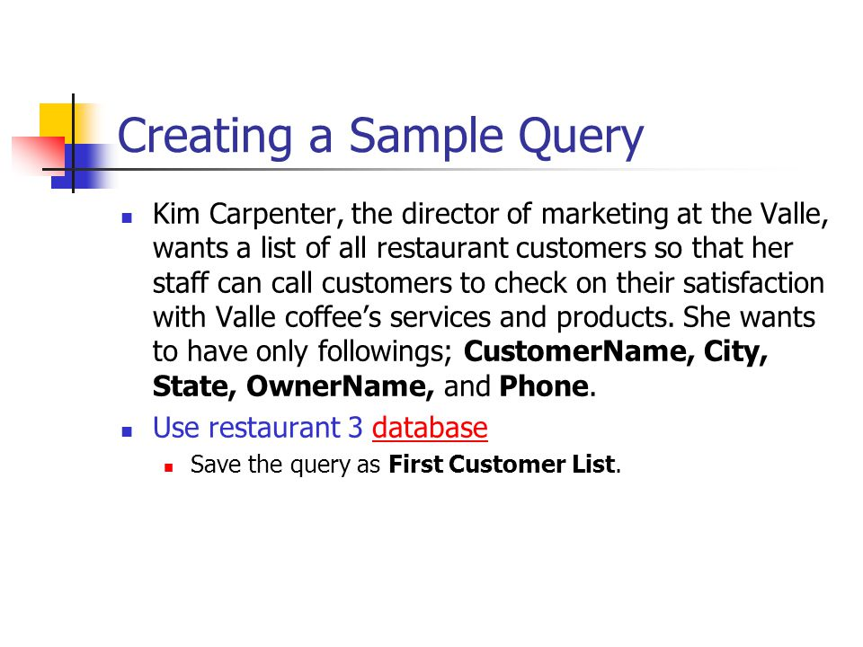 Creating a Sample Query Kim Carpenter, the director of marketing at the Valle, wants a list of all restaurant customers so that her staff can call customers to check on their satisfaction with Valle coffee's services and products.