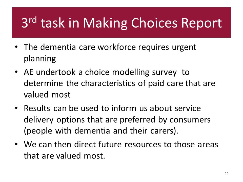 3 rd task in Making Choices Report 22 The dementia care workforce requires urgent planning AE undertook a choice modelling survey to determine the characteristics of paid care that are valued most Results can be used to inform us about service delivery options that are preferred by consumers (people with dementia and their carers).