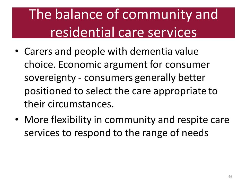 The balance of community and residential care services 46 Carers and people with dementia value choice.