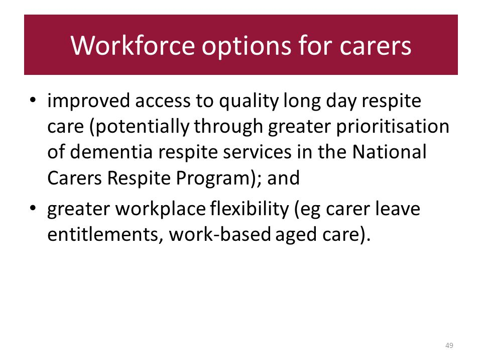 Workforce options for carers 49 improved access to quality long day respite care (potentially through greater prioritisation of dementia respite services in the National Carers Respite Program); and greater workplace flexibility (eg carer leave entitlements, work-based aged care).