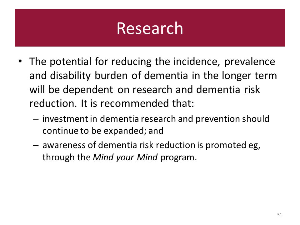 Research 51 The potential for reducing the incidence, prevalence and disability burden of dementia in the longer term will be dependent on research and dementia risk reduction.