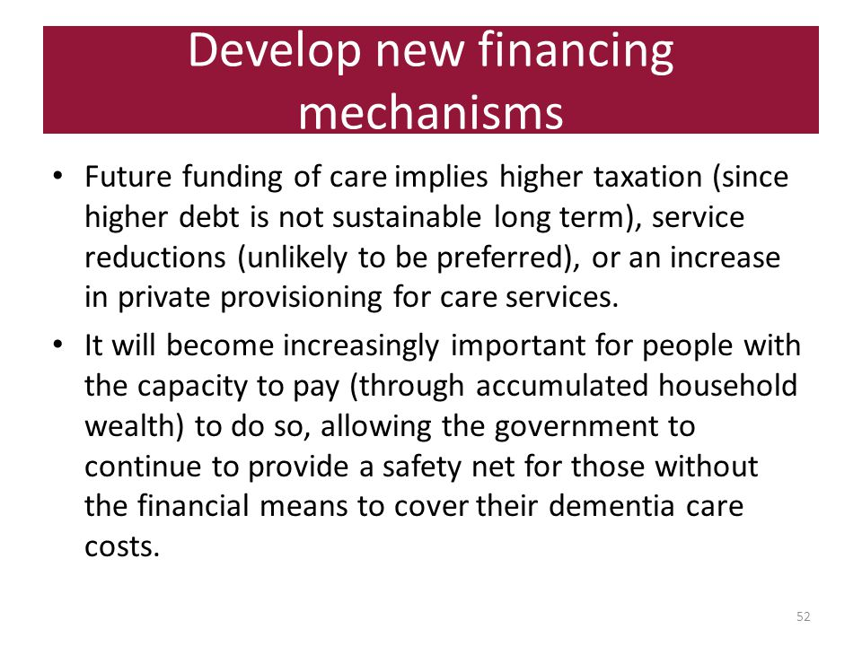 Develop new financing mechanisms 52 Future funding of care implies higher taxation (since higher debt is not sustainable long term), service reductions (unlikely to be preferred), or an increase in private provisioning for care services.