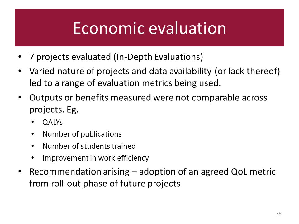 Economic evaluation 55 7 projects evaluated (In-Depth Evaluations) Varied nature of projects and data availability (or lack thereof) led to a range of evaluation metrics being used.