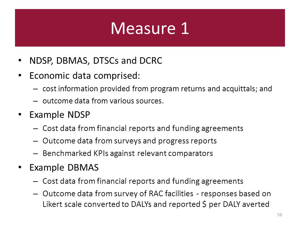 Measure 1 56 NDSP, DBMAS, DTSCs and DCRC Economic data comprised: – cost information provided from program returns and acquittals; and – outcome data from various sources.