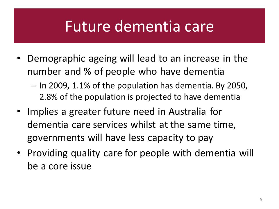 Future dementia care 9 Demographic ageing will lead to an increase in the number and % of people who have dementia – In 2009, 1.1% of the population has dementia.