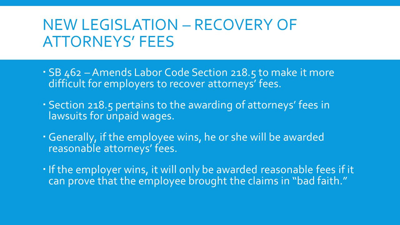 NEW LEGISLATION – RECOVERY OF ATTORNEYS' FEES  SB 462 – Amends Labor Code Section 218.5 to make it more difficult for employers to recover attorneys'