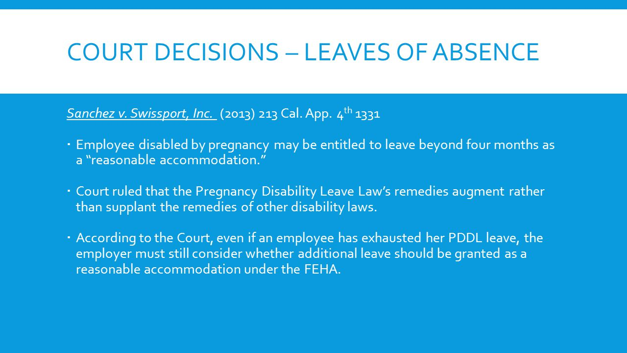 COURT DECISIONS – LEAVES OF ABSENCE Sanchez v. Swissport, Inc. (2013) 213 Cal. App. 4 th 1331  Employee disabled by pregnancy may be entitled to leav
