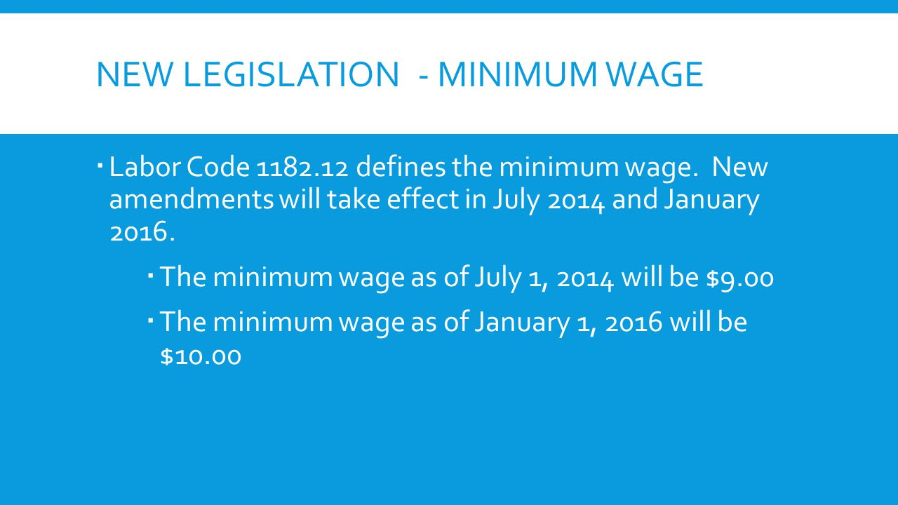 NEW LEGISLATION - MINIMUM WAGE  Labor Code 1182.12 defines the minimum wage. New amendments will take effect in July 2014 and January 2016.  The min