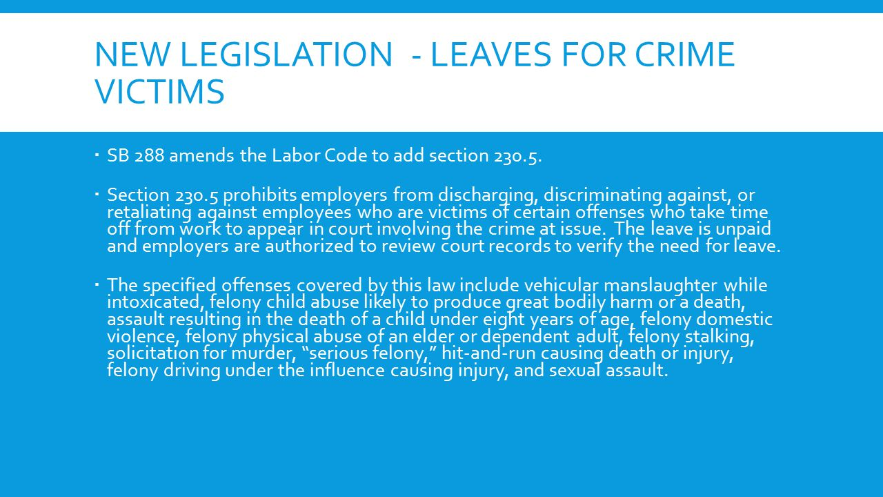 NEW LEGISLATION - LEAVES FOR CRIME VICTIMS  SB 288 amends the Labor Code to add section 230.5.  Section 230.5 prohibits employers from discharging,