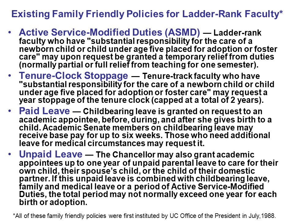 Existing Family Friendly Policies for Ladder-Rank Faculty* Active Service-Modified Duties (ASMD) — Ladder-rank faculty who have substantial responsibility for the care of a newborn child or child under age five placed for adoption or foster care may upon request be granted a temporary relief from duties (normally partial or full relief from teaching for one semester).