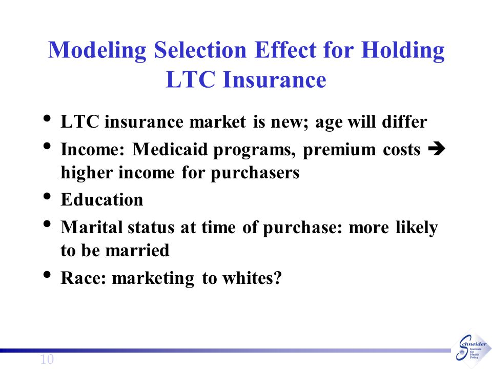 10 Modeling Selection Effect for Holding LTC Insurance LTC insurance market is new; age will differ Income: Medicaid programs, premium costs  higher income for purchasers Education Marital status at time of purchase: more likely to be married Race: marketing to whites?