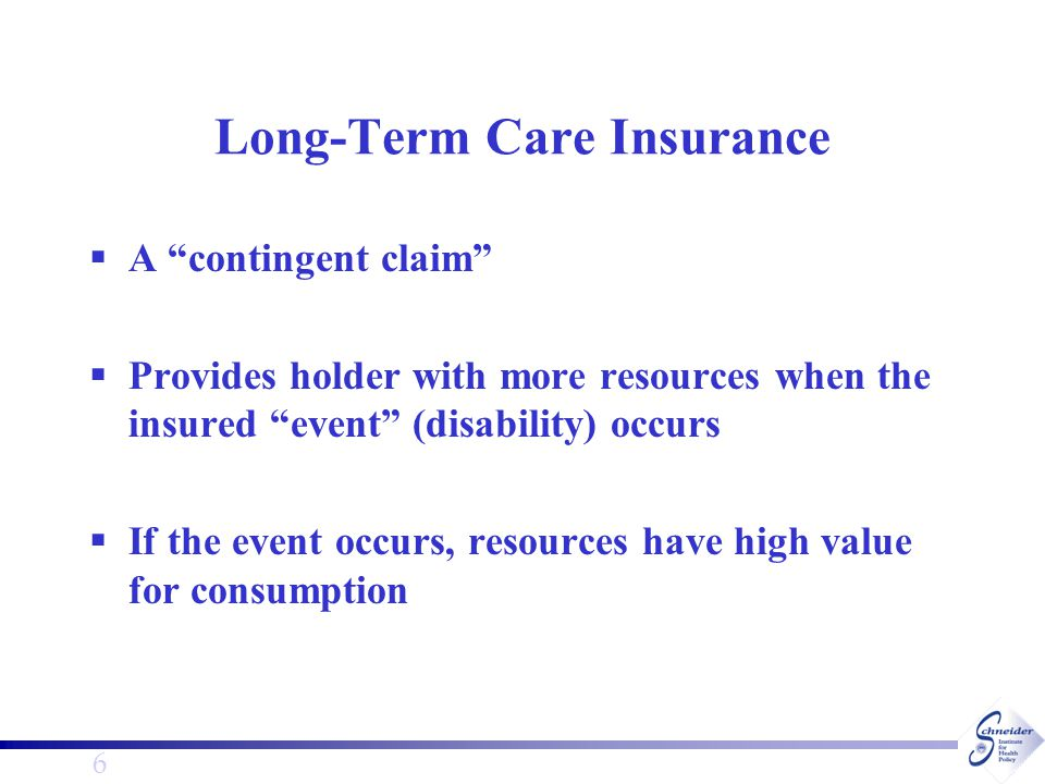 6 Long-Term Care Insurance  A contingent claim  Provides holder with more resources when the insured event (disability) occurs  If the event occurs, resources have high value for consumption