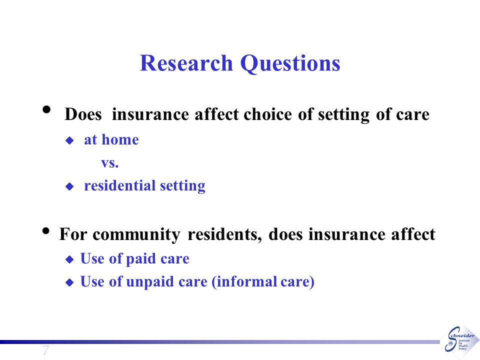 7 Research Questions Does insurance affect choice of setting of care  at home vs.