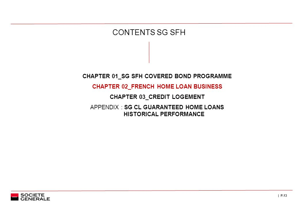 | P.13 CONTENTS SG SFH CHAPTER 01_SG SFH COVERED BOND PROGRAMME CHAPTER 02_FRENCH HOME LOAN BUSINESS CHAPTER 03_CREDIT LOGEMENT APPENDIX : SG CL GUARANTEED HOME LOANS HISTORICAL PERFORMANCE