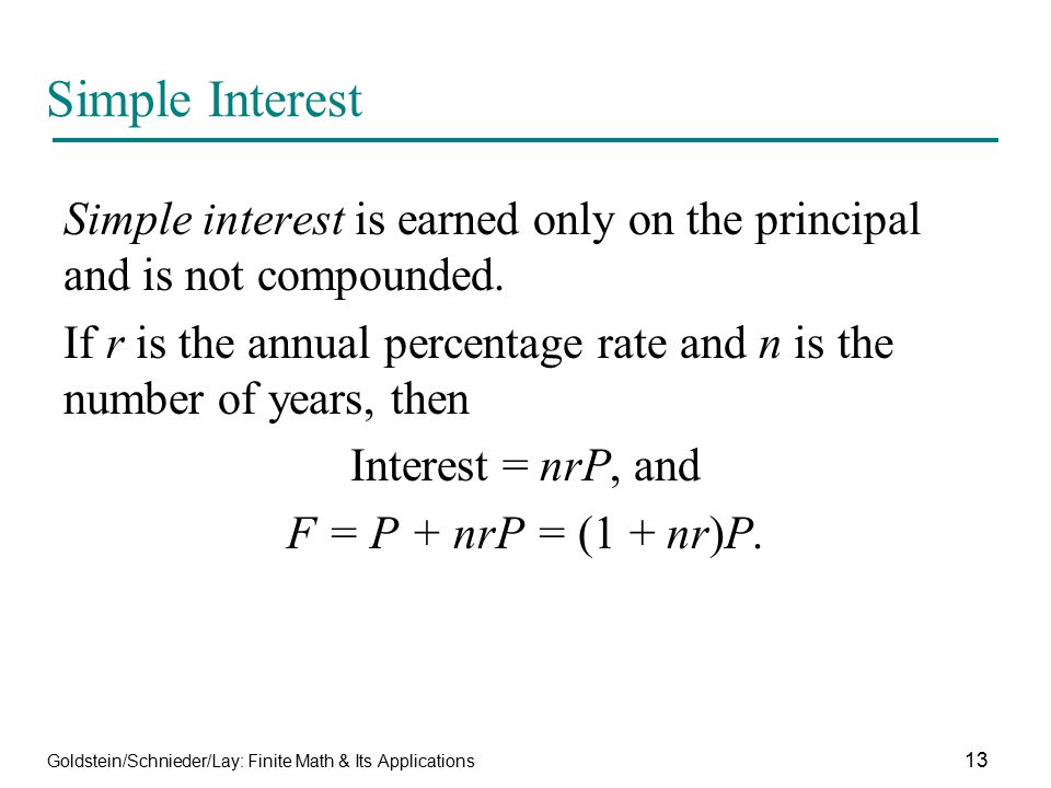 Goldstein/Schnieder/Lay: Finite Math & Its Applications 13 Simple Interest Simple interest is earned only on the principal and is not compounded. If r