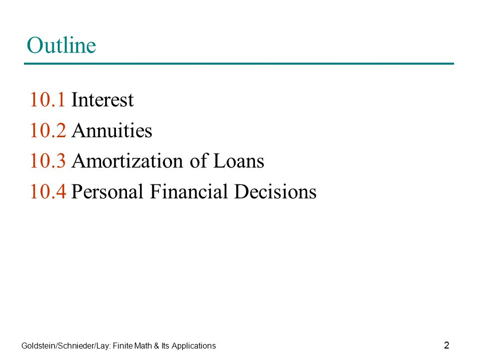 Goldstein/Schnieder/Lay: Finite Math & Its Applications 2 Outline 10.1 Interest 10.2 Annuities 10.3 Amortization of Loans 10.4 Personal Financial Deci