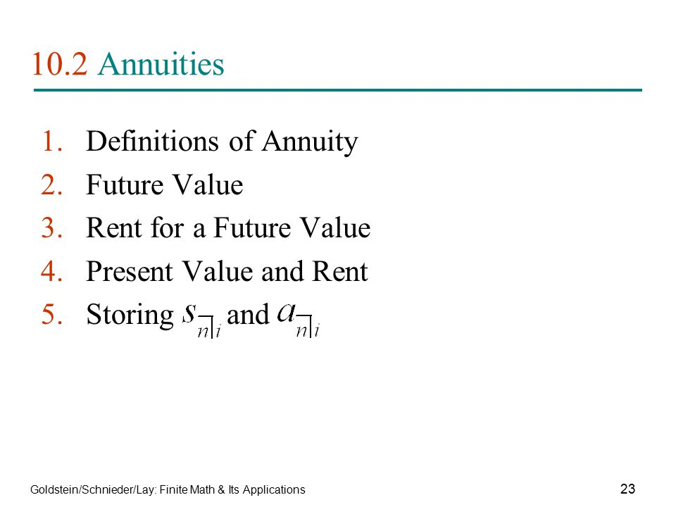 Goldstein/Schnieder/Lay: Finite Math & Its Applications 23 10.2 Annuities 1.Definitions of Annuity 2.Future Value 3.Rent for a Future Value 4.Present