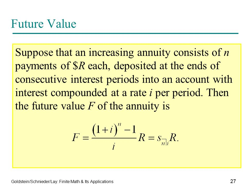 Goldstein/Schnieder/Lay: Finite Math & Its Applications 27 Future Value Suppose that an increasing annuity consists of n payments of $R each, deposite