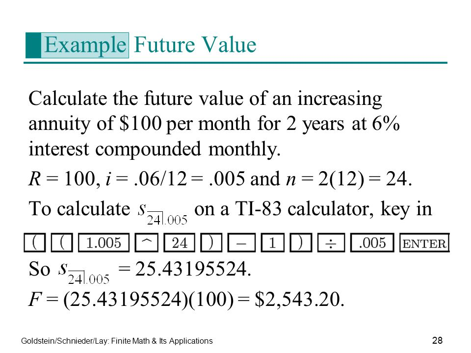 Goldstein/Schnieder/Lay: Finite Math & Its Applications 28 Example Future Value Calculate the future value of an increasing annuity of $100 per month