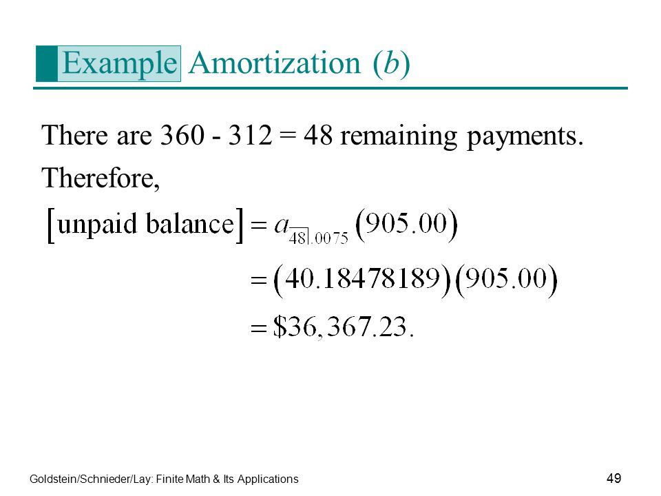 Goldstein/Schnieder/Lay: Finite Math & Its Applications 49 Example Amortization (b) There are 360 - 312 = 48 remaining payments. Therefore,
