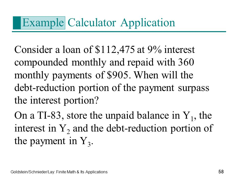 Goldstein/Schnieder/Lay: Finite Math & Its Applications 58 Example Calculator Application Consider a loan of $112,475 at 9% interest compounded monthl