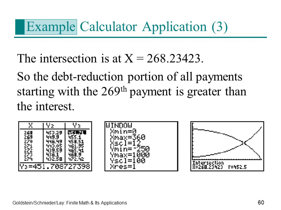 Goldstein/Schnieder/Lay: Finite Math & Its Applications 60 Example Calculator Application (3) The intersection is at X = 268.23423. So the debt-reduct