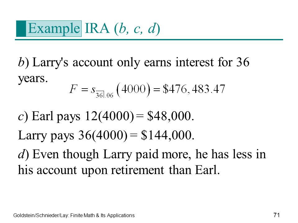 Goldstein/Schnieder/Lay: Finite Math & Its Applications 71 Example IRA (b, c, d) b) Larry's account only earns interest for 36 years. c) Earl pays 12(