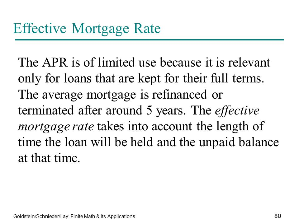 Goldstein/Schnieder/Lay: Finite Math & Its Applications 80 Effective Mortgage Rate The APR is of limited use because it is relevant only for loans tha