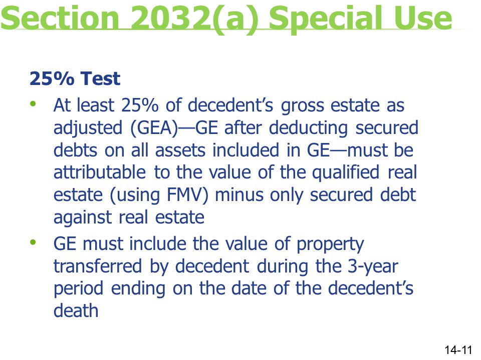 Section 2032(a) Special Use 25% Test At least 25% of decedent's gross estate as adjusted (GEA)—GE after deducting secured debts on all assets included in GE—must be attributable to the value of the qualified real estate (using FMV) minus only secured debt against real estate GE must include the value of property transferred by decedent during the 3-year period ending on the date of the decedent's death 14-11
