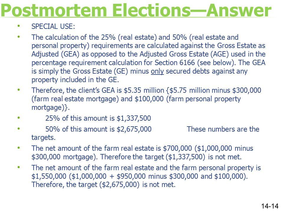 Postmortem Elections—Answer SPECIAL USE: The calculation of the 25% (real estate) and 50% (real estate and personal property) requirements are calculated against the Gross Estate as Adjusted (GEA) as opposed to the Adjusted Gross Estate (AGE) used in the percentage requirement calculation for Section 6166 (see below).