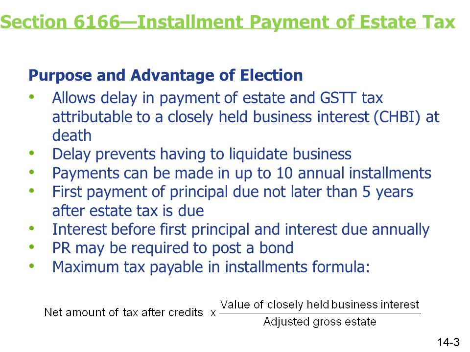 Section 6166—Installment Payment of Estate Tax Purpose and Advantage of Election Allows delay in payment of estate and GSTT tax attributable to a closely held business interest (CHBI) at death Delay prevents having to liquidate business Payments can be made in up to 10 annual installments First payment of principal due not later than 5 years after estate tax is due Interest before first principal and interest due annually PR may be required to post a bond Maximum tax payable in installments formula: 14-3