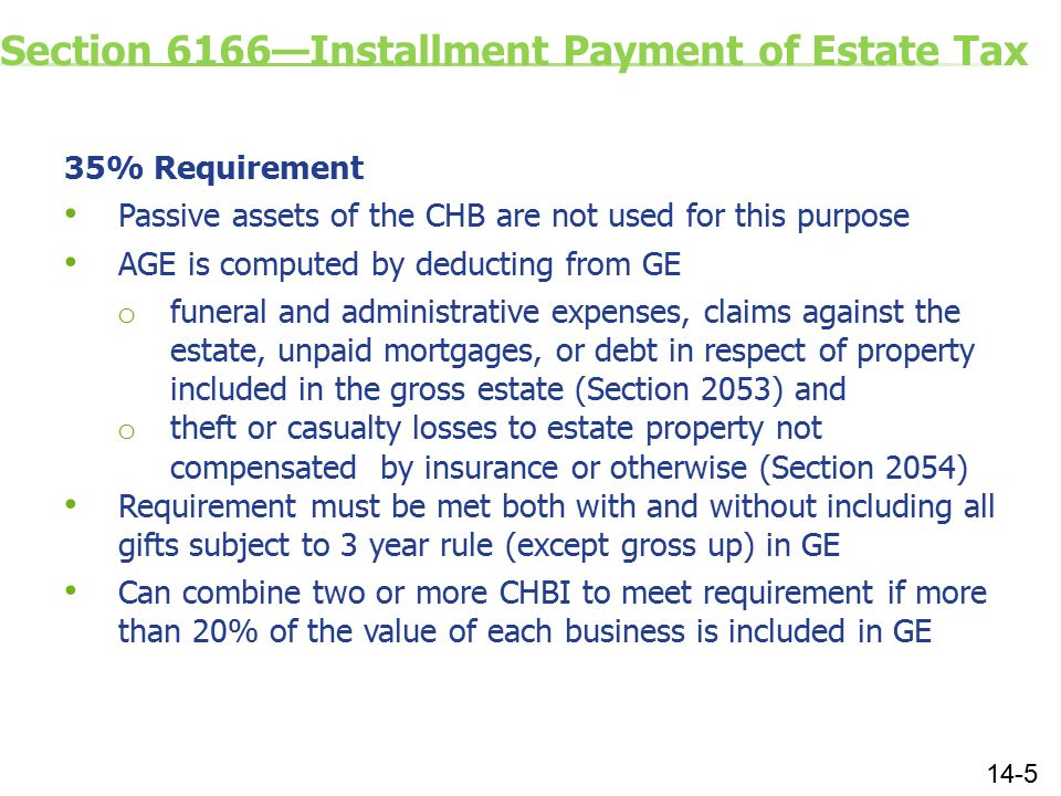 Section 6166—Installment Payment of Estate Tax 35% Requirement Passive assets of the CHB are not used for this purpose AGE is computed by deducting from GE o funeral and administrative expenses, claims against the estate, unpaid mortgages, or debt in respect of property included in the gross estate (Section 2053) and o theft or casualty losses to estate property not compensated by insurance or otherwise (Section 2054) Requirement must be met both with and without including all gifts subject to 3 year rule (except gross up) in GE Can combine two or more CHBI to meet requirement if more than 20% of the value of each business is included in GE 14-5
